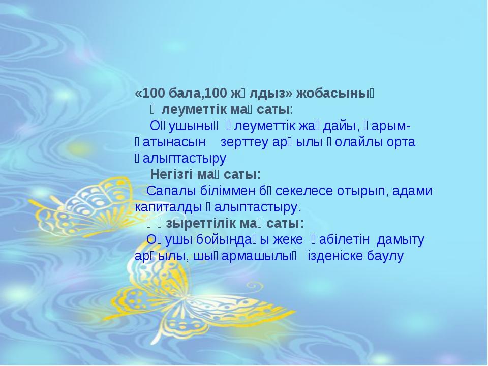 «100 бала,100 жұлдыз» жобасының Әлеуметтік мақсаты: Оқушының әлеуметтік жағда...