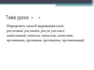 Тема урока « » Определить способ выражения слов: рисующий, рисовать, рисуя, р