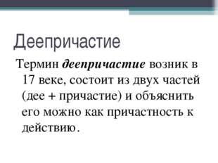 Деепричастие Термин деепричастие возник в 17 веке, состоит из двух частей (де