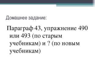 Домашнее задание: Параграф 43, упражнение 490 или 493 (по старым учебникам) и