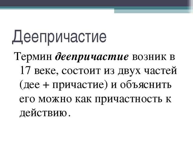 Деепричастие Термин деепричастие возник в 17 веке, состоит из двух частей (де...