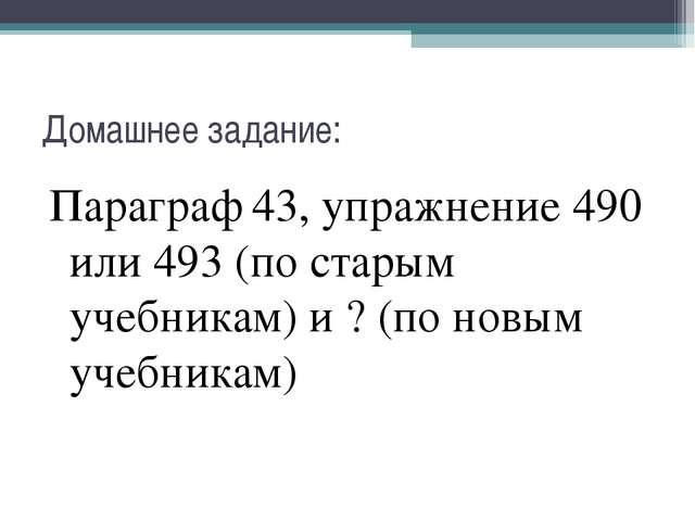 Домашнее задание: Параграф 43, упражнение 490 или 493 (по старым учебникам) и...