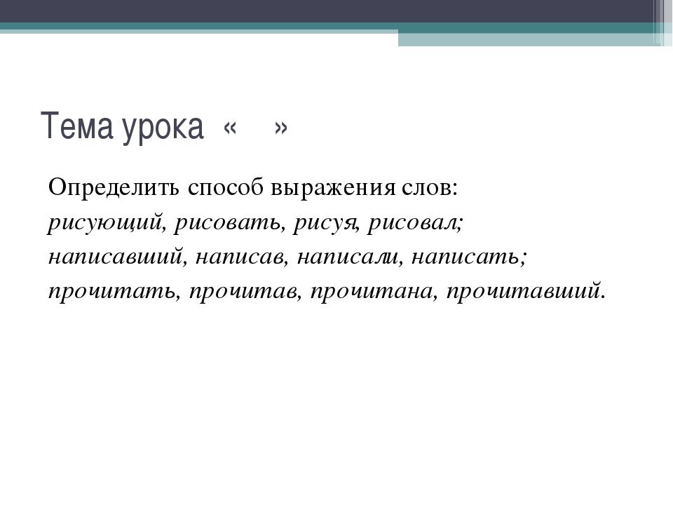 Тема урока « » Определить способ выражения слов: рисующий, рисовать, рисуя, р...