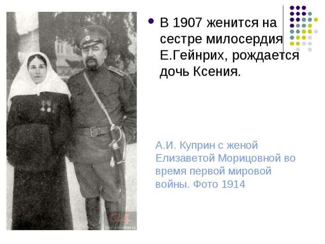В 1907 женится на сестре милосердия Е.Гейнрих, рождается дочь Ксения. А.И. Ку...