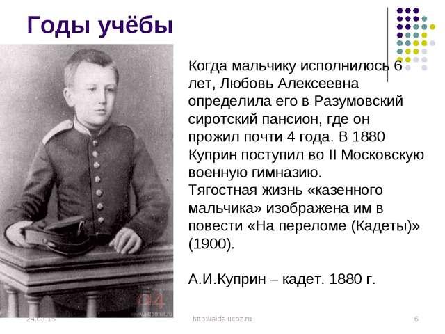 Годы учёбы * * http://aida.ucoz.ru Когда мальчику исполнилось 6 лет, Любовь А...