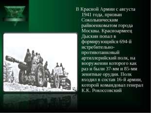 В Красной Армии с августа 1941 года, призван Сокольническим райвоенкоматом го