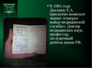 В 1981 году Дыскину Е.А. присвоено воинское звание «генерал-майор медицинской