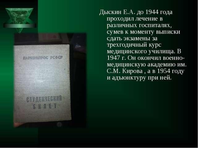 Дыскин Е.А. до 1944 года проходил лечение в различных госпиталях, сумев к мом...