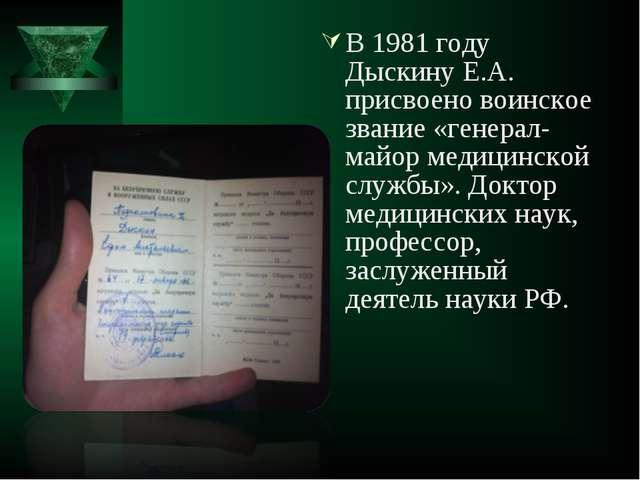 В 1981 году Дыскину Е.А. присвоено воинское звание «генерал-майор медицинской...