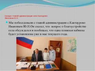 Беседа с главой администрации села Кантаурово Ивановым Ю.Н. Мы побеседовали