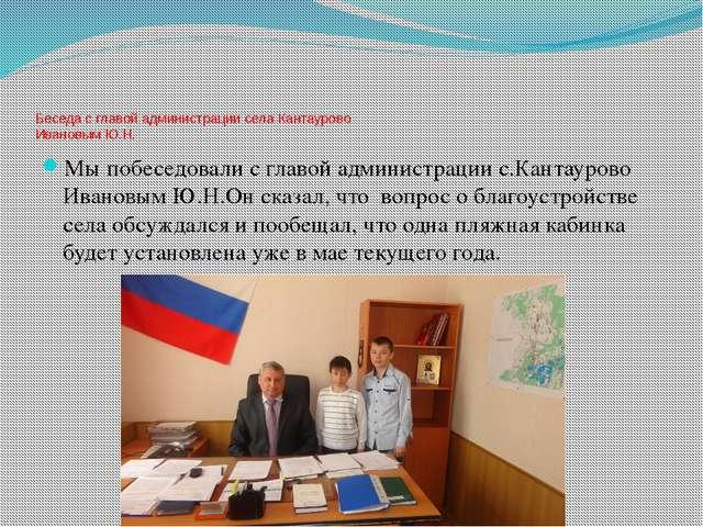Беседа с главой администрации села Кантаурово Ивановым Ю.Н. Мы побеседовали...