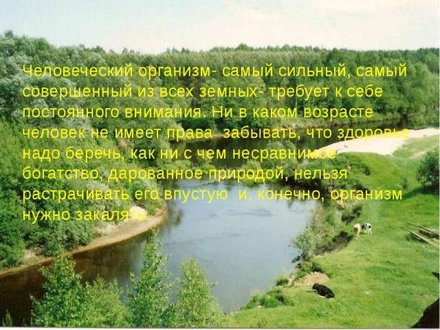Человеческий организм- самый сильный, самый совершенный из всех земных- требу...