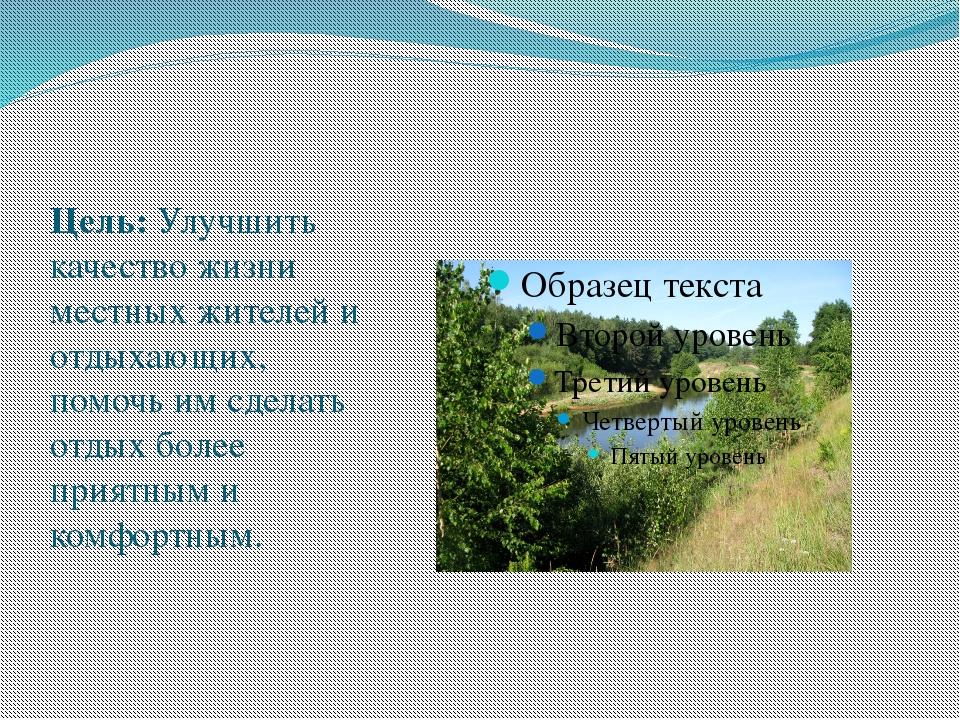 Цель: Улучшить качество жизни местных жителей и отдыхающих, помочь им сдел...