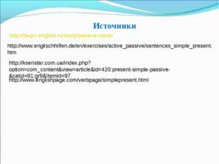 Источники http://begin-english.ru/study/passive-voice/ http://www.englischhil