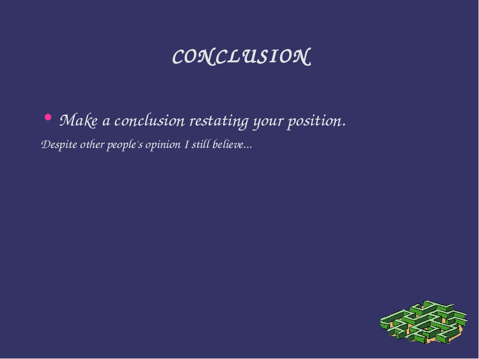 CONCLUSION Make a conclusion restating your position. Despite other people's...