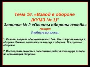 """Тема 16. «Взвод в обороне (КУМЗ № 1)"""" Занятие № 2 «Основы обороны взвода» Лек"""