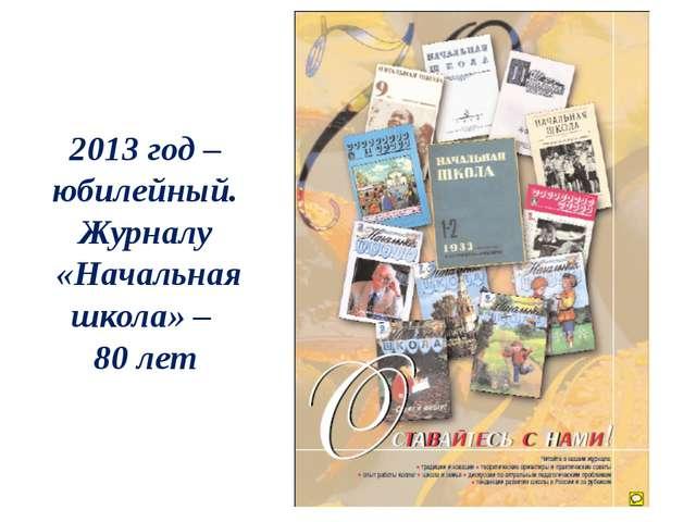 2013 год – юбилейный. Журналу «Начальная школа» – 80 лет