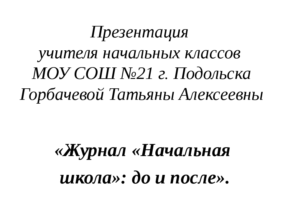 Презентация учителя начальных классов МОУ СОШ №21 г. Подольска Горбачевой Тат...