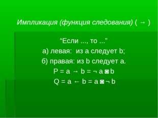 "Импликация (функция следования) ( → ) ""Если ..., то ..."" а) левая: из а следу"