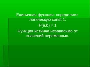 Единичная функция: определяет логическую const 1. P(a,b) = 1 Функция истинна