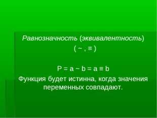 Равнозначность (эквивалентность) ( ~ , ≡ )  Р = a ~ b = a ≡ b Функция будет