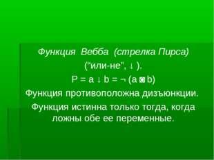 """Функция Вебба (стрелка Пирса) (""""или-не"""", ↓ ). Р = a ↓ b = ¬ (a ˅ b) Функция п"""