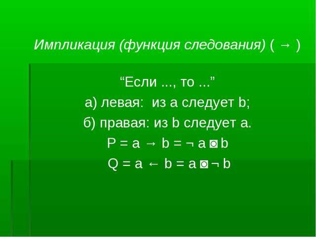 "Импликация (функция следования) ( → ) ""Если ..., то ..."" а) левая: из а следу..."