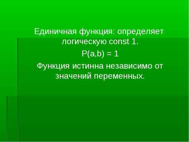 Единичная функция: определяет логическую const 1. P(a,b) = 1 Функция истинна...