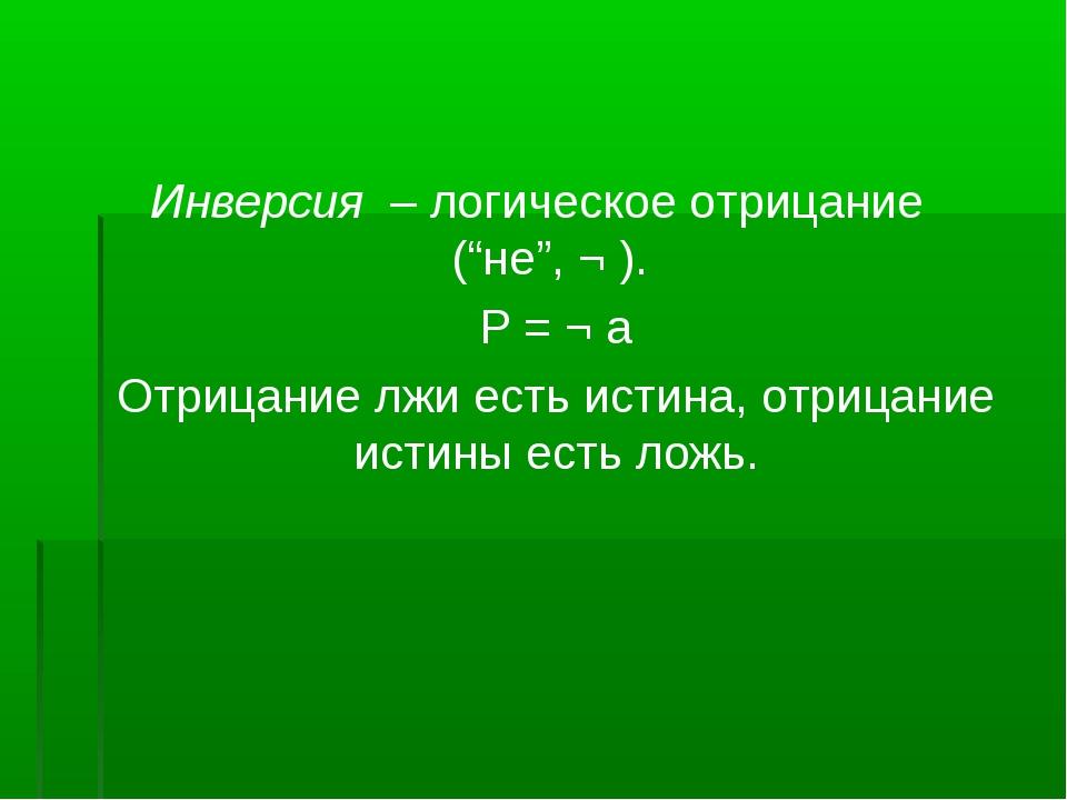 """Инверсия – логическое отрицание (""""не"""", ¬ ). Р = ¬ а Отрицание лжи есть истина..."""