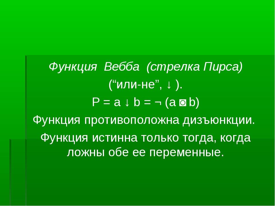 """Функция Вебба (стрелка Пирса) (""""или-не"""", ↓ ). Р = a ↓ b = ¬ (a ˅ b) Функция п..."""