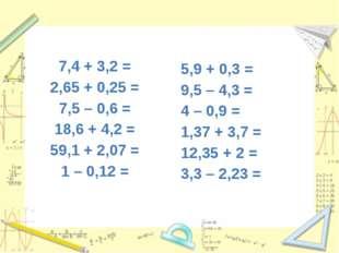 7,4 + 3,2 = 2,65 + 0,25 = 7,5 – 0,6 = 18,6 + 4,2 = 59,1 + 2,07 = 1 – 0,12 = 5