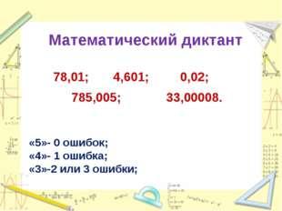 Математический диктант 78,01; 4,601; 0,02; 785,005; 33,00008. «5»- 0 ошибок;
