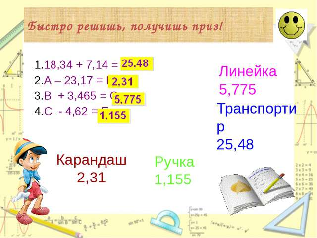 Быстро решишь, получишь приз! 18,34 + 7,14 = А А – 23,17 = В В + 3,465 = С С...