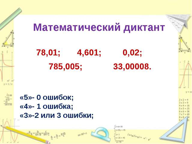 Математический диктант 78,01; 4,601; 0,02; 785,005; 33,00008. «5»- 0 ошибок;...