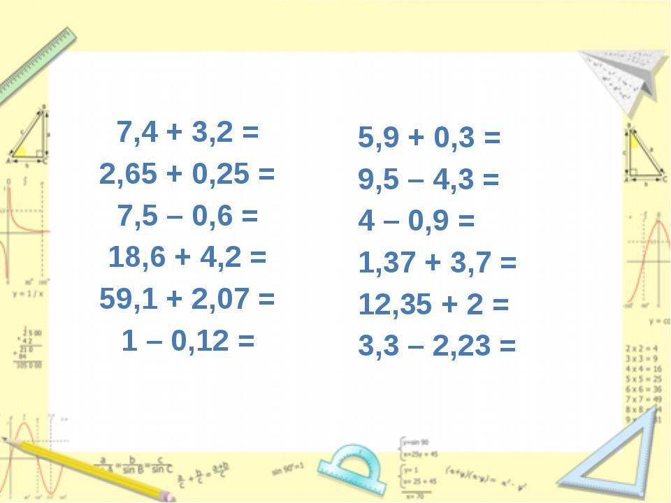 7,4 + 3,2 = 2,65 + 0,25 = 7,5 – 0,6 = 18,6 + 4,2 = 59,1 + 2,07 = 1 – 0,12 = 5...