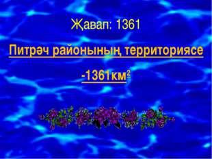 Җавап: 1361 Питрәч районының территориясе -1361км2
