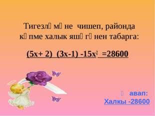 Тигезләмәне чишеп, районда күпме халык яшәгәнен табарга: (5х+ 2) (3х-1) -15х