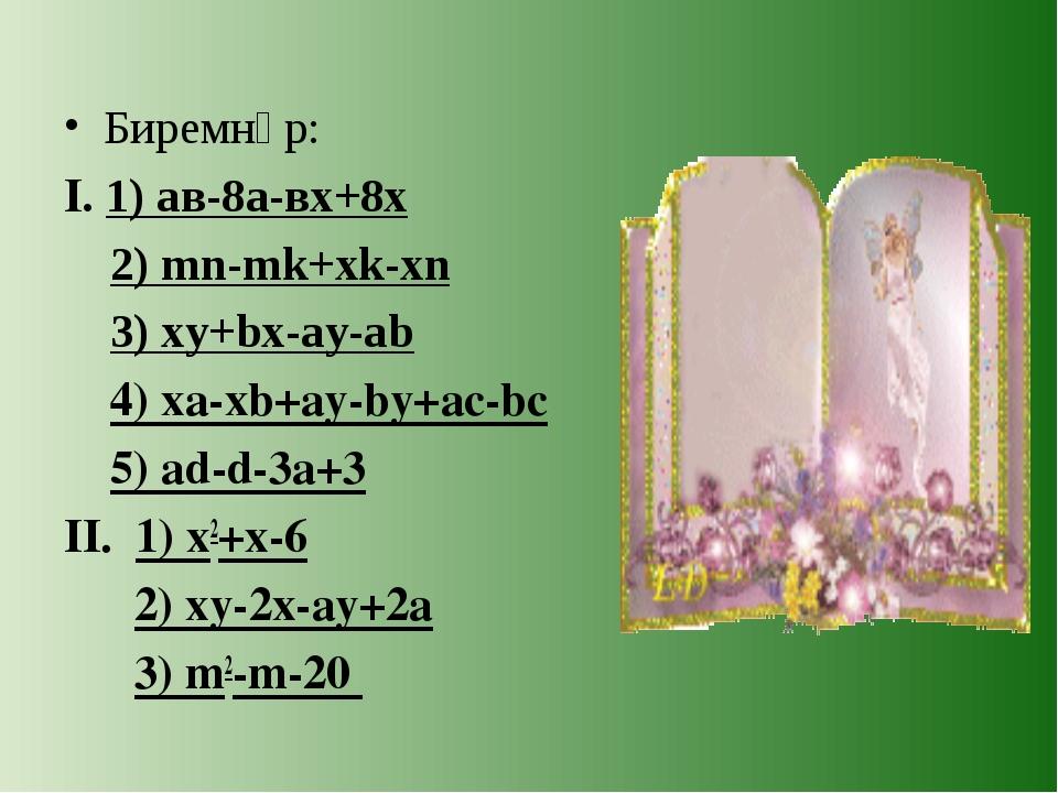 Биремнәр: I. 1) ав-8а-вх+8х 2) mn-mk+xk-xn 3) xy+bx-ay-ab 4) xa-xb+ay-by+ac-b...