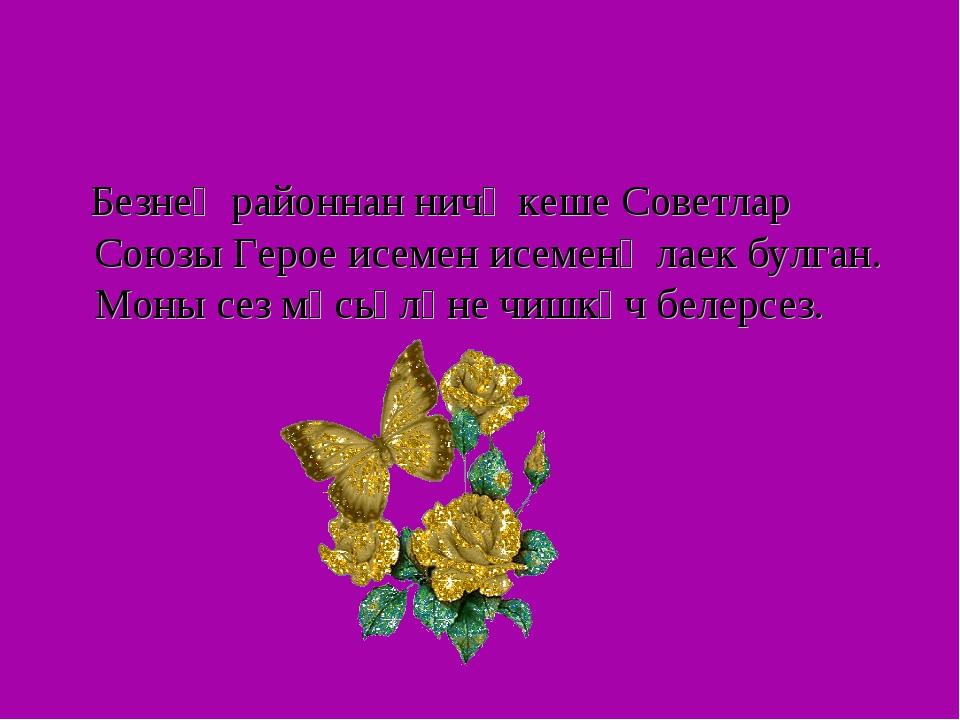 Безнең районнан ничә кеше Советлар Союзы Герое исемен исеменә лаек булган. М...