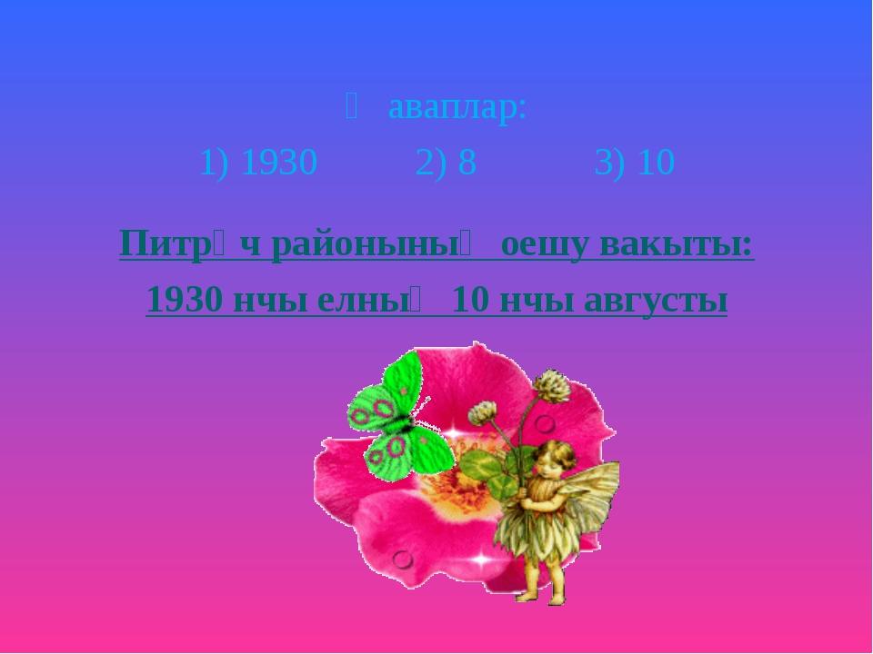 Җаваплар: 1) 1930 2) 8 3) 10 Питрәч районының оешу вакыты: 1930 нчы елның 10...