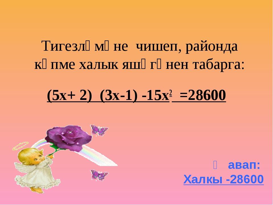 Тигезләмәне чишеп, районда күпме халык яшәгәнен табарга: (5х+ 2) (3х-1) -15х...
