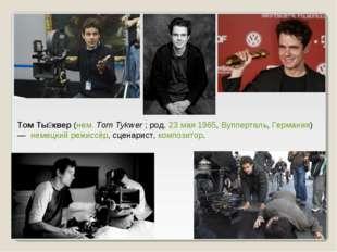 Том Ты́квер (нем.Tom Tykwer ; род. 23 мая 1965, Вупперталь, Германия) — нем