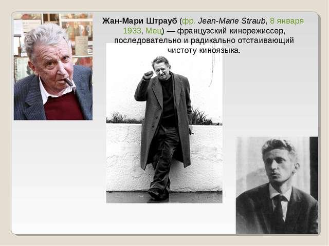 Жан-Мари Штрауб (фр.Jean-Marie Straub, 8 января 1933, Мец)— французский кин...