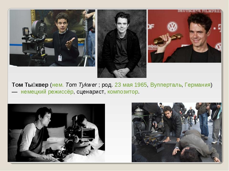 Том Ты́квер (нем.Tom Tykwer ; род. 23 мая 1965, Вупперталь, Германия) — нем...