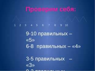 Проверим себя: 1 2 3 4 5 6 7 8 9 10 9-10 правильных – «5» 6-8 правильных – «4