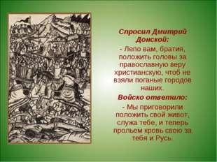 Спросил Дмитрий Донской: - Лепо вам, братия, положить головы за православную