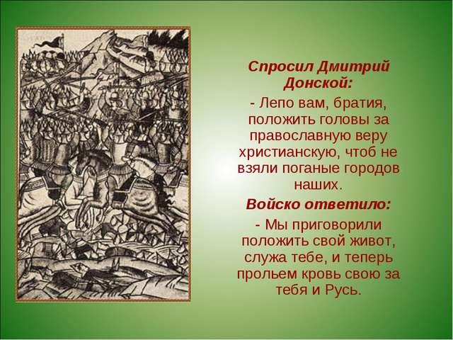 Спросил Дмитрий Донской: - Лепо вам, братия, положить головы за православную...