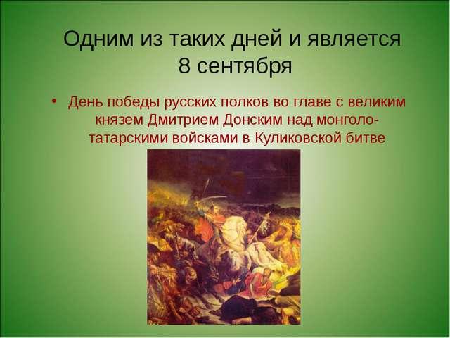 Одним из таких дней и является 8 сентября День победы русских полков во главе...