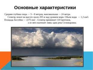Средняя глубина озера — 5—8 метров, максимальная — 24 метра. Селигер лежит на
