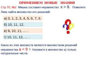 ПРИМЕНЯЕМ НОВЫЕ ЗНАНИЯ Стр.70, №2 Мишка составил неравенство х > 9. Помогите